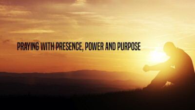 Praying with Presence, Power, and Purpose